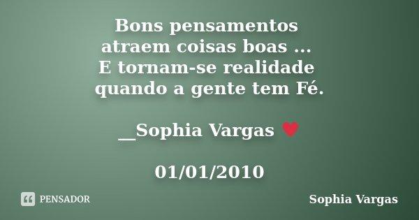 Bons pensamentos atraem coisas boas ... E tornam-se realidade quando a gente tem Fé. __Sophia Vargas ♥ 01/01/2010... Frase de Sophia Vargas.