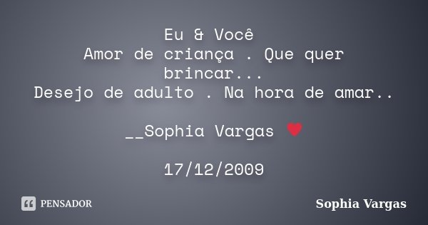 Eu & Você Amor de criança . Que quer brincar... Desejo de adulto . Na hora de amar.. __Sophia Vargas ♥ 17/12/2009... Frase de Sophia Vargas.