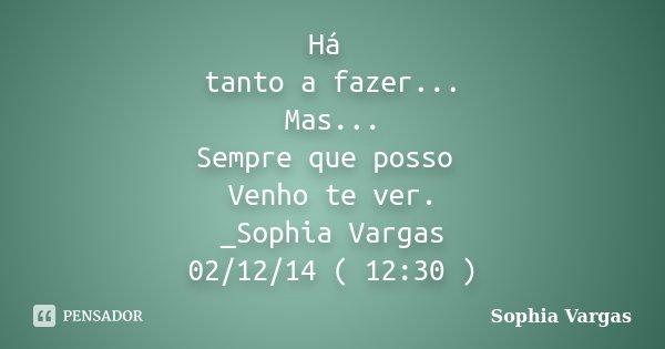 Há tanto a fazer... Mas... Sempre que posso Venho te ver. _Sophia Vargas 02/12/14 ( 12:30 )... Frase de __Sophia Vargas.