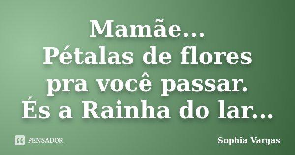 Mamãe... Pétalas de flores pra você passar. És a Rainha do lar...... Frase de __Sophia Vargas.