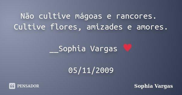 Não cultive mágoas e rancores. Cultive flores, amizades e amores. __Sophia Vargas ♥ 05/11/2009... Frase de Sophia Vargas.