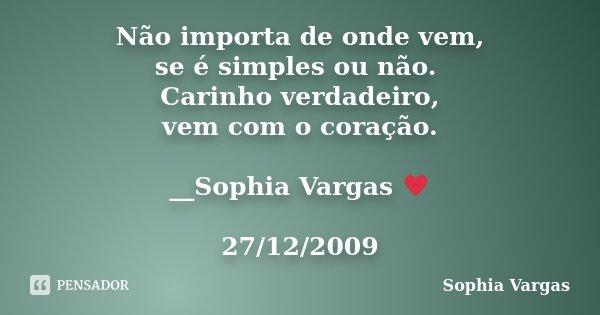 Não importa de onde vem, se é simples ou não. Carinho verdadeiro, vem com o coração. __Sophia Vargas ♥ 27/12/2009... Frase de Sophia Vargas.