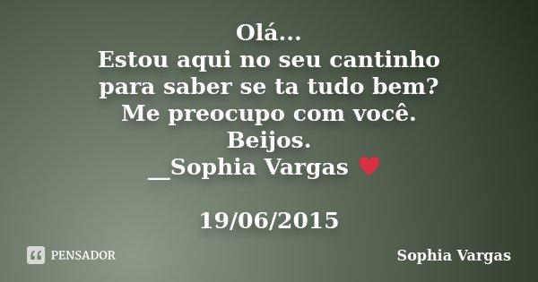 Olá... Estou aqui no seu cantinho para saber se ta tudo bem? Me preocupo com você. Beijos. __Sophia Vargas ♥ 19/06/2015... Frase de Sophia Vargas.