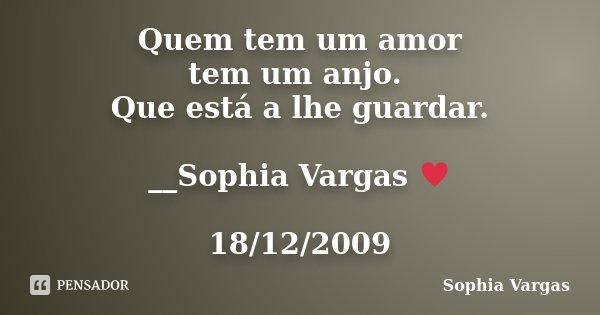 Quem tem um amor tem um anjo. Que está a lhe guardar. __Sophia Vargas ♥ 18/12/2009... Frase de Sophia Vargas.