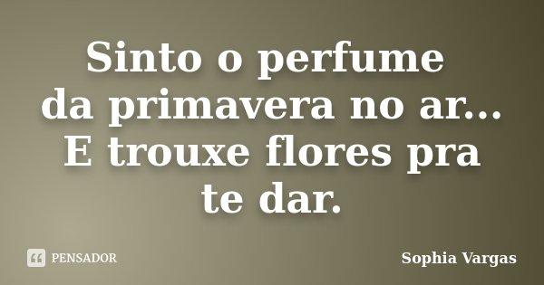 Sinto o perfume da primavera no ar... E trouxe flores pra te dar.... Frase de __Sophia Vargas.