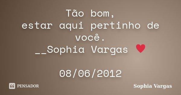 Tão bom, estar aqui pertinho de você. __Sophia Vargas ♥ 08/06/2012... Frase de Sophia Vargas.