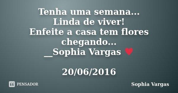 Tenha uma semana... Linda de viver! Enfeite a casa tem flores chegando... __Sophia Vargas ♥ 20/06/2016... Frase de Sophia Vargas.