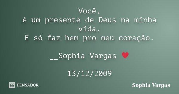 Você, é um presente de Deus na minha vida. E só faz bem pro meu coração. __Sophia Vargas ♥ 13/12/2009... Frase de Sophia Vargas.