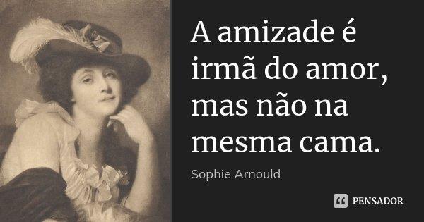 A amizade é irmã do amor, mas não na mesma cama.... Frase de Sophie Arnould.