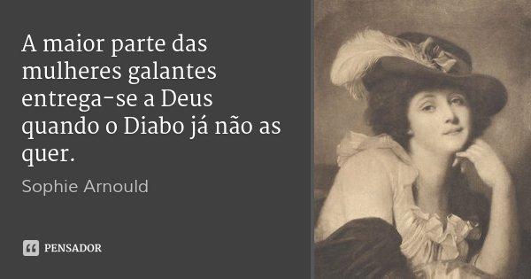 A maior parte das mulheres galantes entrega-se a Deus quando o Diabo já não as quer.... Frase de Sophie Arnould.