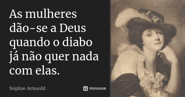As mulheres dão-se a Deus quando o diabo já não quer nada com elas.... Frase de Sophie Arnould.