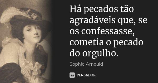 Há pecados tão agradáveis que, se os confessasse, cometia o pecado do orgulho.... Frase de Sophie Arnould.