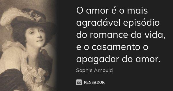 O amor é o mais agradável episódio do romance da vida, e o casamento o apagador do amor.... Frase de Sophie Arnould.