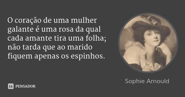O coração de uma mulher galante é uma rosa da qual cada amante tira uma folha; não tarda que ao marido fiquem apenas os espinhos.... Frase de Sophie Arnould.