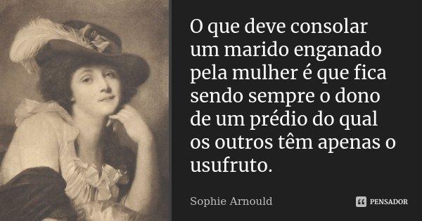 O que deve consolar um marido enganado pela mulher é que fica sendo sempre o dono de um prédio do qual os outros têm apenas o usufruto.... Frase de Sophie Arnould.