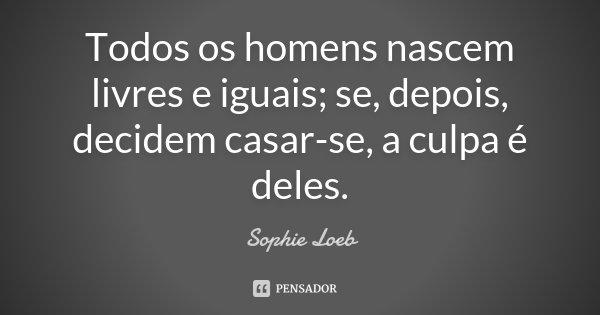 Todos os homens nascem livres e iguais; se, depois, decidem casar-se, a culpa é deles.... Frase de Sophie Loeb.
