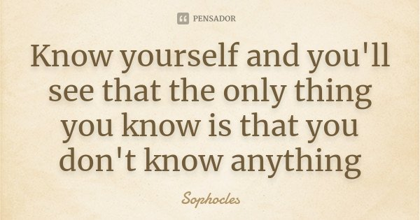 Know yourself and you'll see that the only thing you know is that you don't know anything... Frase de Sophocles.