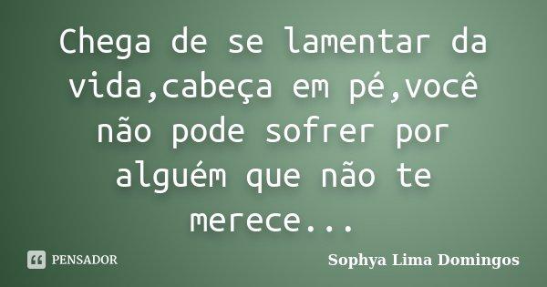 Chega de se lamentar da vida,cabeça em pé,você não pode sofrer por alguém que não te merece...... Frase de Sophya Lima Domingos.