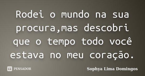Rodei o mundo na sua procura,mas descobri que o tempo todo você estava no meu coração.... Frase de Sophya Lima Domingos.