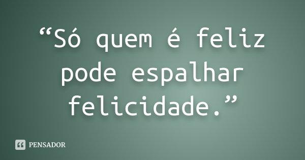 """""""Só quem é feliz pode espalhar felicidade.""""... Frase de desconheço."""
