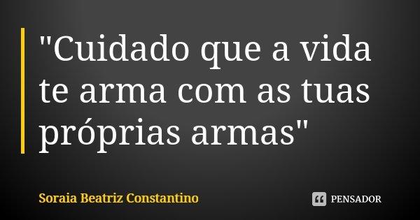 """""""Cuidado que a vida te arma com as tuas próprias armas""""... Frase de Soraia Beatriz Constantino."""