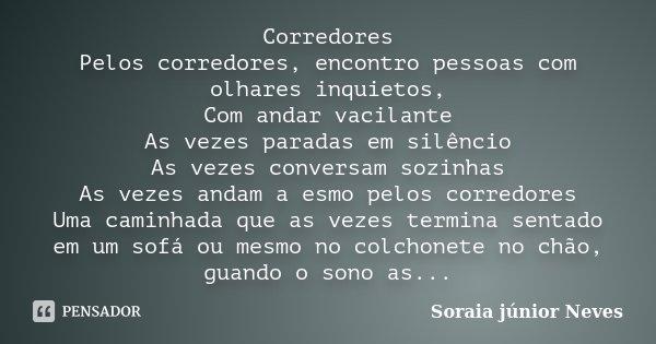 Corredores Pelos corredores, encontro pessoas com olhares inquietos, Com andar vacilante As vezes paradas em silêncio As vezes conversam sozinhas As vezes andam... Frase de Soraia Junior Neves.