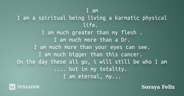 I am I am a spiritual being living a karmatic physical life. I am much greater than my flesh . I am much more than a Dr. I am much more than your eyes can see. ... Frase de Soraya Felix.