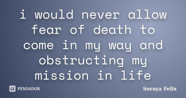 i would never allow fear of death to come in my way and obstructing my mission in life... Frase de Soraya Felix.
