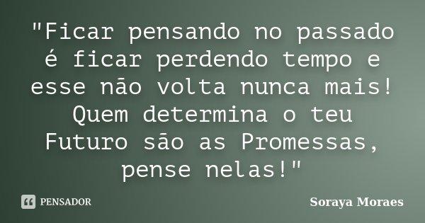 """""""Ficar pensando no passado é ficar perdendo tempo e esse não volta nunca mais! Quem determina o teu Futuro são as Promessas, pense nelas!""""... Frase de Soraya Moraes."""