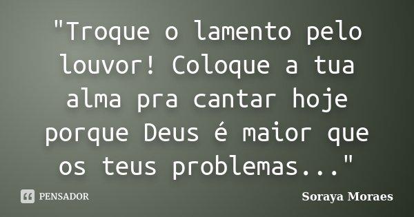 """Troque o lamento pelo louvor! Coloque a tua alma pra cantar hoje porque Deus é maior que os teus problemas...""... Frase de Soraya Moraes."