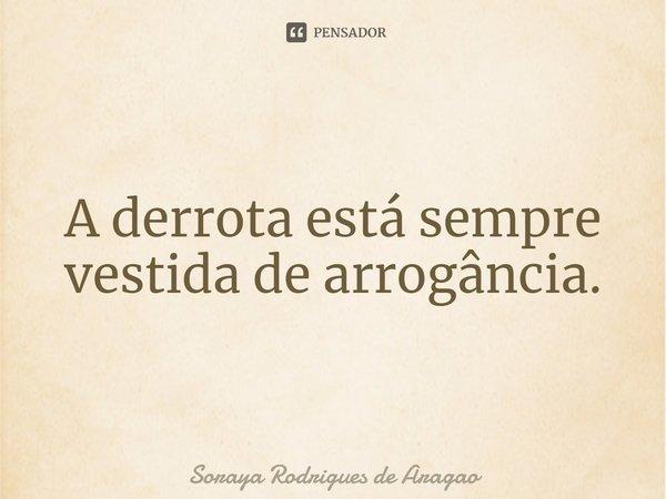 A derrota está sempre vestida de arrogância.... Frase de Soraya Rodrigues de Aragao.
