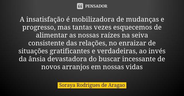 A insatisfação é mobilizadora de mudanças e progresso, mas tantas vezes esquecemos de alimentar as nossas raízes na seiva consistente das relações, no enraizar ... Frase de Soraya Rodrigues de Aragao.