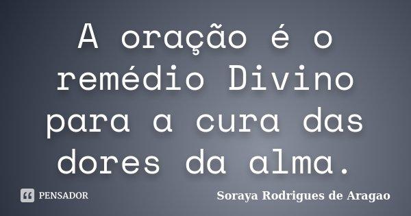 A oração é o remédio Divino para a cura das dores da alma.... Frase de Soraya Rodrigues de Aragao.