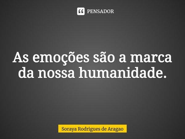 As emoções são a marca da nossa humanidade.... Frase de Soraya Rodrigues de Aragao.