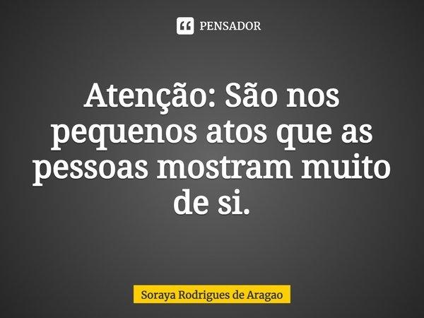 Atenção: São nos pequenos atos que as pessoas mostram muito de si.... Frase de Soraya Rodrigues de Aragao.