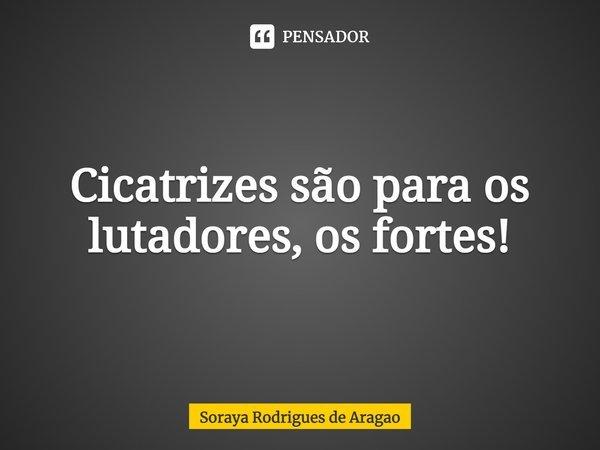 Cicatrizes são para os lutadores, os fortes!... Frase de Soraya Rodrigues de Aragao.