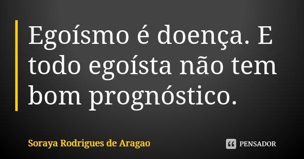 Egoísmo é doença. E todo egoísta não tem bom prognóstico.... Frase de Soraya Rodrigues de Aragao.