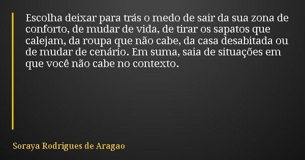 Escolha deixar para trás o medo de sair da sua zona de conforto, de mudar de vida, de tirar os sapatos que calejam, da roupa que não cabe, da casa desabitada ou... Frase de Soraya Rodrigues de Aragao.