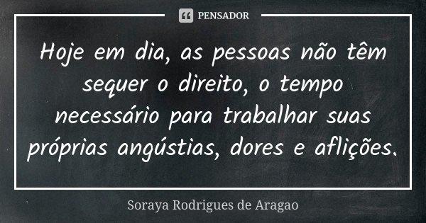 Hoje em dia, as pessoas não têm sequer o direito, o tempo necessário para trabalhar suas próprias angústias, dores e aflições.... Frase de Soraya Rodrigues de Aragao.