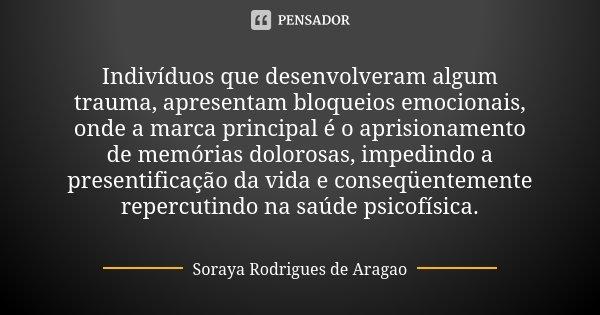 Indivíduos que desenvolveram algum trauma, apresentam bloqueios emocionais, onde a marca principal é o aprisionamento de memórias dolorosas, impedindo a present... Frase de Soraya Rodrigues de Aragao.