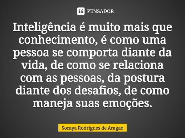 Inteligência é muito mais que conhecimento, é como uma pessoa se comporta diante da vida, de como se relaciona com as pessoas, da postura diante dos desafios, ... Frase de Soraya Rodrigues de Aragao.