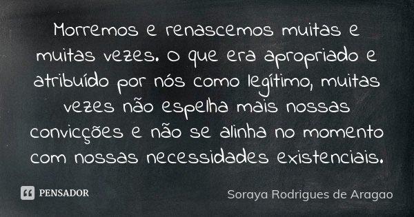 Morremos e renascemos muitas e muitas vezes. O que era apropriado e atribuído por nós como legítimo, muitas vezes não espelha mais nossas convicções e não se al... Frase de Soraya Rodrigues de Aragao.