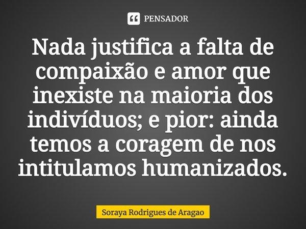 Nada justifica a falta de compaixão e amor que inexiste na maioria dos indivíduos; e pior: ainda temos a coragem de nos intitulamos humanizados.... Frase de Soraya Rodrigues de Aragao.