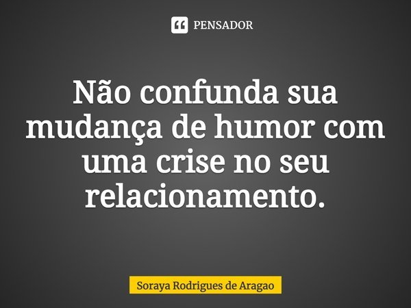 Não confunda sua mudança de humor com uma crise no seu relacionamento.... Frase de Soraya Rodrigues de Aragao.