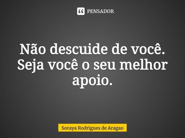 Não descuide de você. Seja você o seu melhor apoio.... Frase de Soraya Rodrigues de Aragao.