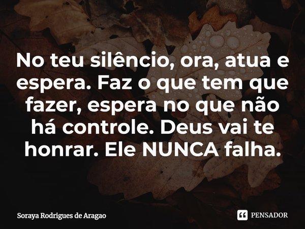 No teu silêncio, ora, atua e espera. Faz o que tem que fazer, espera no que não há controle. Deus vai te honrar. Ele NUNCA falha.... Frase de Soraya Rodrigues de Aragao.