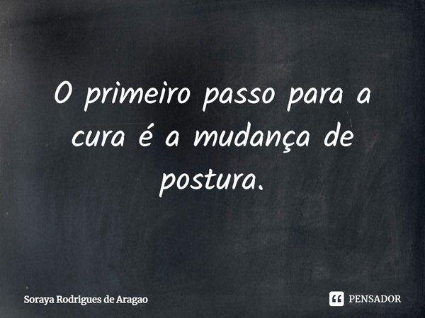O primeiro passo para a cura é a mudança de postura.... Frase de Soraya Rodrigues de Aragao.