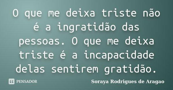 O que me deixa triste não é a ingratidão das pessoas. O que me deixa triste é a incapacidade delas sentirem gratidão.... Frase de Soraya Rodrigues de Aragão.