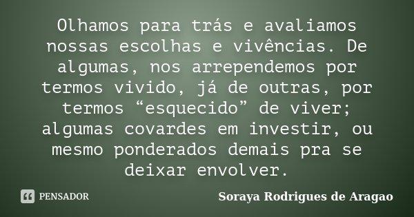 """Olhamos para trás e avaliamos nossas escolhas e vivências. De algumas, nos arrependemos por termos vivido, já de outras, por termos """"esquecido"""" de viver; alguma... Frase de Soraya Rodrigues de Aragao."""
