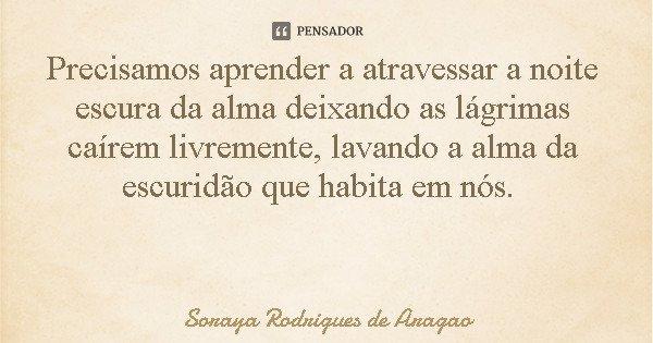 Precisamos aprender a atravessar a noite escura da alma deixando as lágrimas caírem livremente, lavando a alma da escuridão que habita em nós.... Frase de Soraya Rodrigues de Aragao.